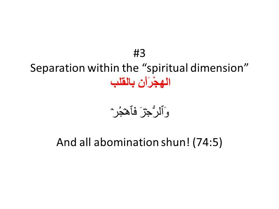 #3 Separation within the spiritual dimension الهِجْرَاْنِ بالقلب وَٱلرُّجۡزَ فَٱهۡجُرۡ And all abomination shun.