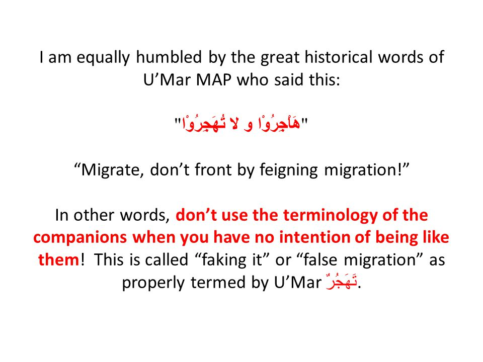 I am equally humbled by the great historical words of U'Mar MAP who said this: هَاْجِرُوْا و لا تُهَجِرُوْا Migrate, don't front by feigning migration! In other words, don't use the terminology of the companions when you have no intention of being like them.