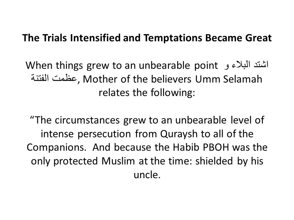 The Trials Intensified and Temptations Became Great When things grew to an unbearable point اشتد البلاء و عظمت الفتنة, Mother of the believers Umm Selamah relates the following: The circumstances grew to an unbearable level of intense persecution from Quraysh to all of the Companions.