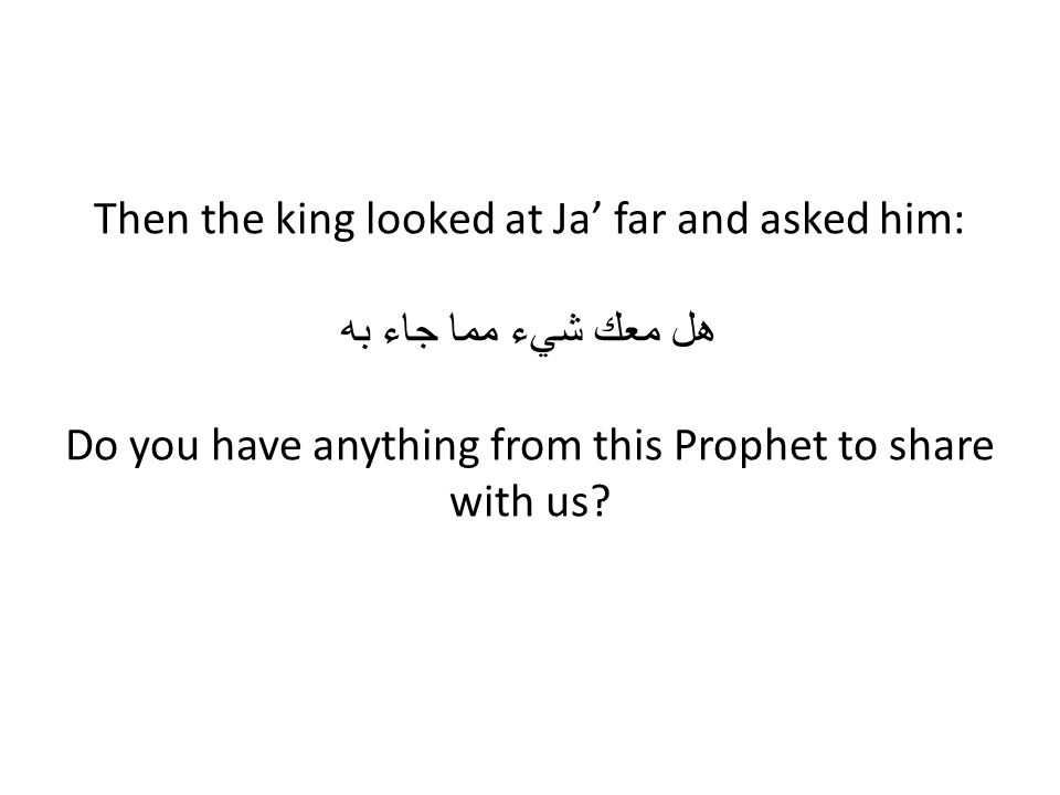 Then the king looked at Ja' far and asked him: هل معك شيء مما جاء به Do you have anything from this Prophet to share with us?