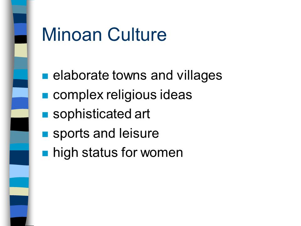 Minoan Culture n elaborate towns and villages n complex religious ideas n sophisticated art n sports and leisure n high status for women