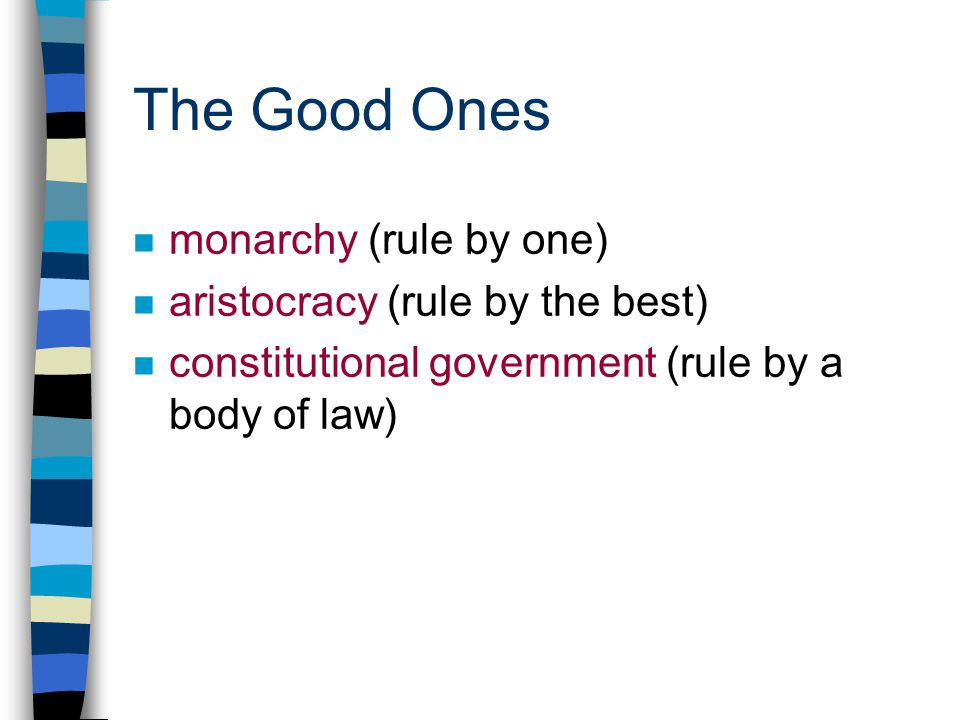 The Good Ones n monarchy (rule by one) n aristocracy (rule by the best) n constitutional government (rule by a body of law)