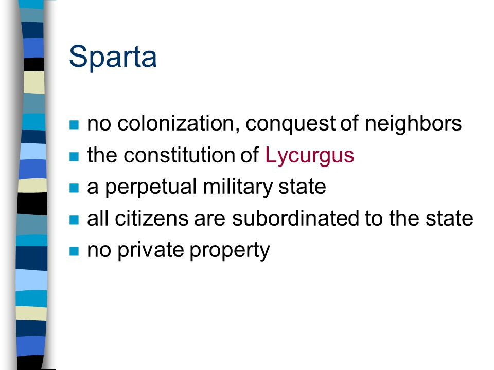 Sparta n no colonization, conquest of neighbors n the constitution of Lycurgus n a perpetual military state n all citizens are subordinated to the state n no private property