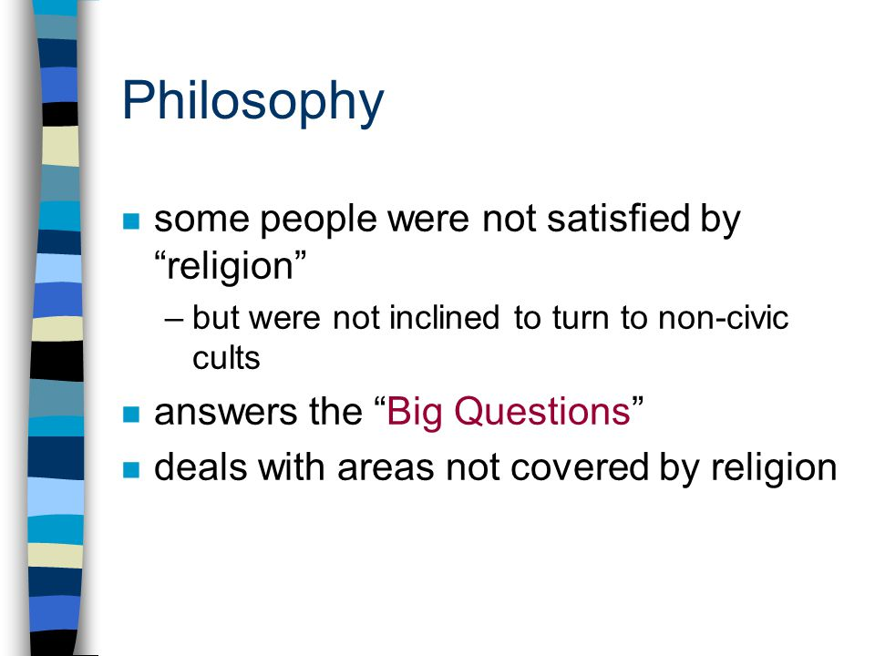 Philosophy n some people were not satisfied by religion –but were not inclined to turn to non-civic cults n answers the Big Questions n deals with areas not covered by religion