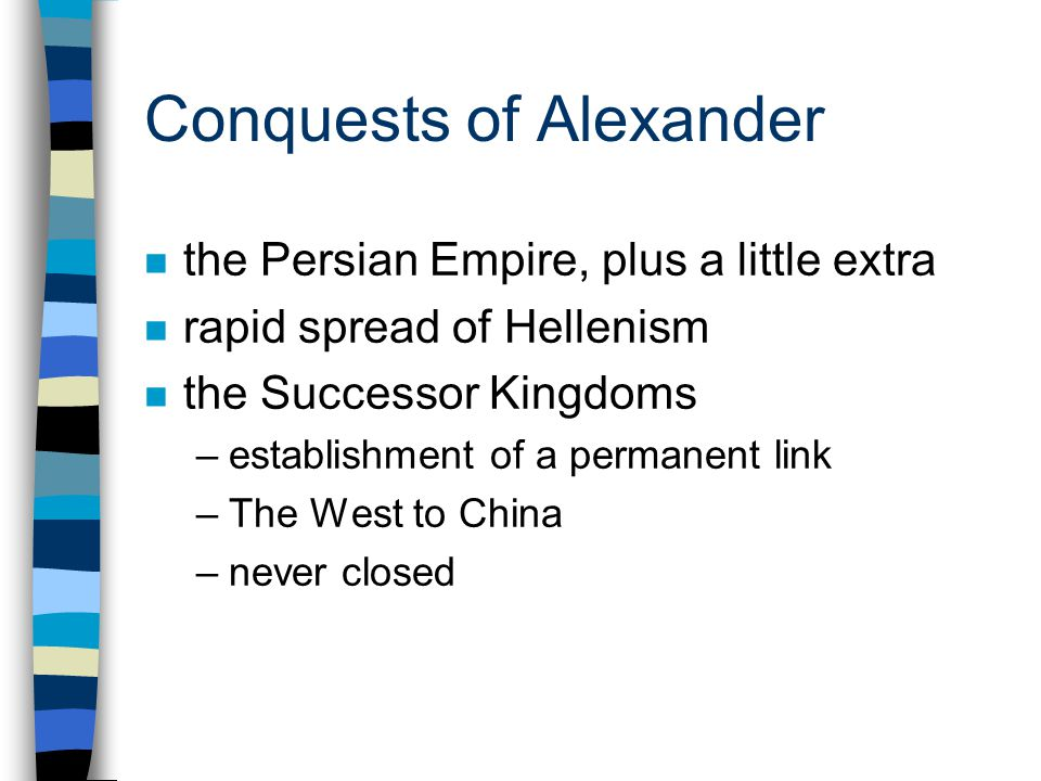 Conquests of Alexander n the Persian Empire, plus a little extra n rapid spread of Hellenism n the Successor Kingdoms –establishment of a permanent link –The West to China –never closed