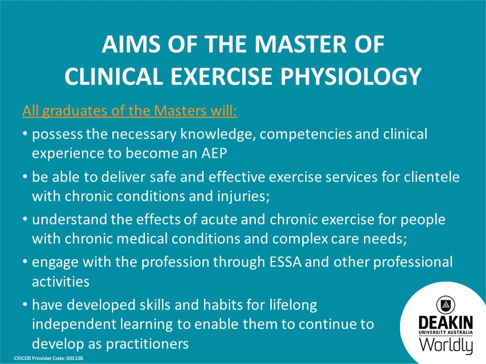 CRICOS Provider Code: 00113B AIMS OF THE MASTER OF CLINICAL EXERCISE PHYSIOLOGY All graduates of the Masters will: possess the necessary knowledge, competencies and clinical experience to become an AEP be able to deliver safe and effective exercise services for clientele with chronic conditions and injuries; understand the effects of acute and chronic exercise for people with chronic medical conditions and complex care needs; engage with the profession through ESSA and other professional activities have developed skills and habits for lifelong independent learning to enable them to continue to develop as practitioners