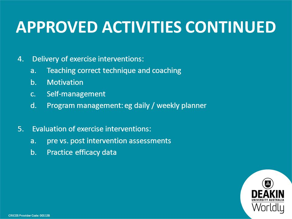 CRICOS Provider Code: 00113B APPROVED ACTIVITIES CONTINUED 4.Delivery of exercise interventions: a. Teaching correct technique and coaching b.Motivati