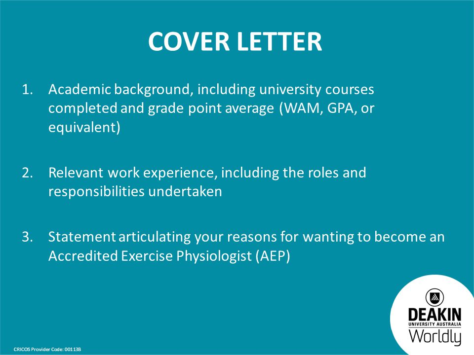 CRICOS Provider Code: 00113B COVER LETTER 1.Academic background, including university courses completed and grade point average (WAM, GPA, or equivalent) 2.Relevant work experience, including the roles and responsibilities undertaken 3.Statement articulating your reasons for wanting to become an Accredited Exercise Physiologist (AEP)