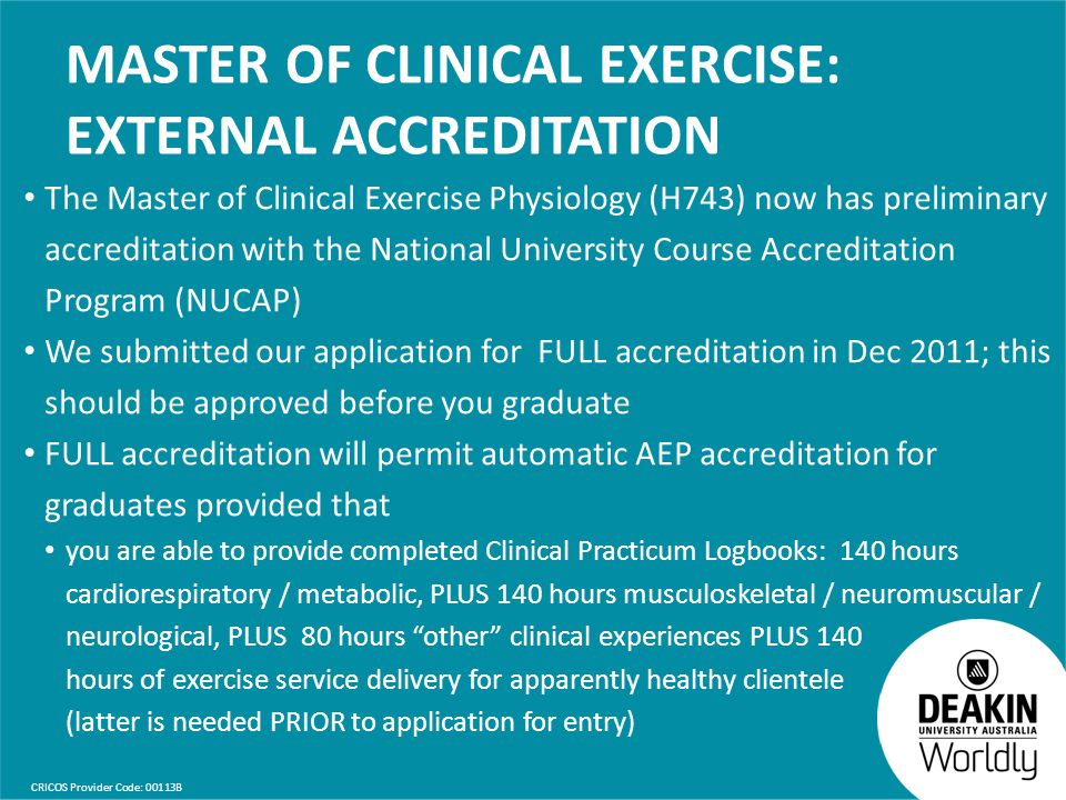 CRICOS Provider Code: 00113B MASTER OF CLINICAL EXERCISE: EXTERNAL ACCREDITATION The Master of Clinical Exercise Physiology (H743) now has preliminary accreditation with the National University Course Accreditation Program (NUCAP) We submitted our application for FULL accreditation in Dec 2011; this should be approved before you graduate FULL accreditation will permit automatic AEP accreditation for graduates provided that you are able to provide completed Clinical Practicum Logbooks: 140 hours cardiorespiratory / metabolic, PLUS 140 hours musculoskeletal / neuromuscular / neurological, PLUS 80 hours other clinical experiences PLUS 140 hours of exercise service delivery for apparently healthy clientele (latter is needed PRIOR to application for entry)