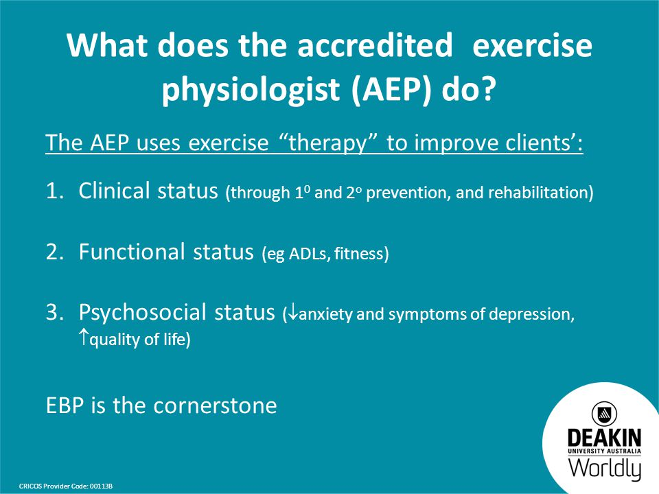 "CRICOS Provider Code: 00113B What does the accredited exercise physiologist (AEP) do? The AEP uses exercise ""therapy"" to improve clients': 1.Clinical"