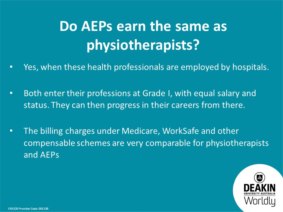 CRICOS Provider Code: 00113B Do AEPs earn the same as physiotherapists? Yes, when these health professionals are employed by hospitals. Both enter the