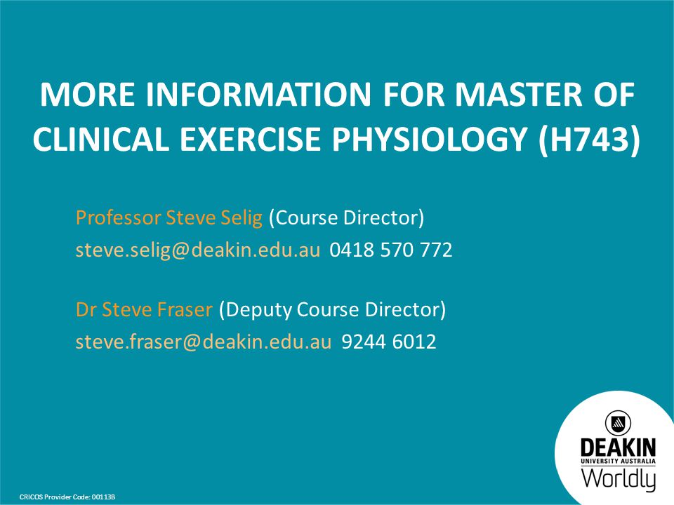 CRICOS Provider Code: 00113B MORE INFORMATION FOR MASTER OF CLINICAL EXERCISE PHYSIOLOGY (H743) Professor Steve Selig (Course Director) steve.selig@de