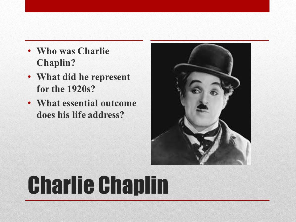 Charlie Chaplin Who was Charlie Chaplin. What did he represent for the 1920s.