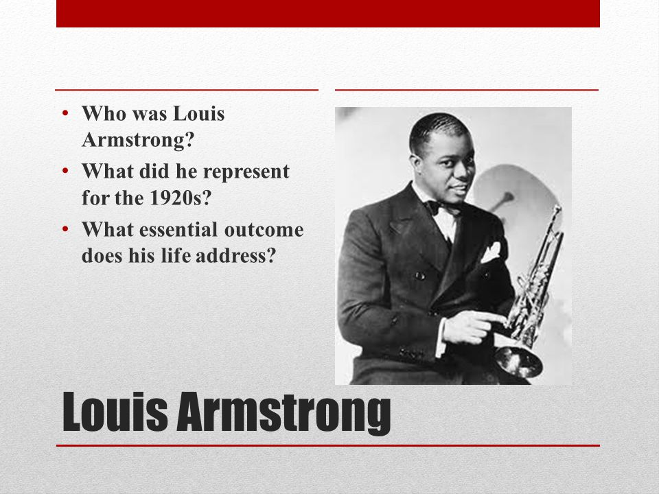 Louis Armstrong Who was Louis Armstrong. What did he represent for the 1920s.