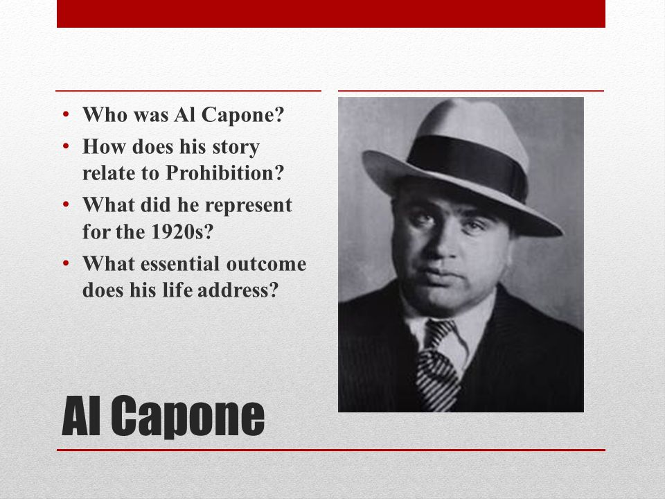 Al Capone Who was Al Capone. How does his story relate to Prohibition.