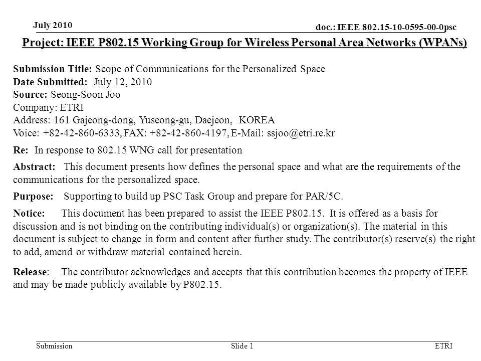 doc.: IEEE 802.15-10-0595-00-0psc Submission July 2010 ETRISlide 1 Project: IEEE P802.15 Working Group for Wireless Personal Area Networks (WPANs) Submission Title: Scope of Communications for the Personalized Space Date Submitted: July 12, 2010 Source: Seong-Soon Joo Company: ETRI Address: 161 Gajeong-dong, Yuseong-gu, Daejeon, KOREA Voice: +82-42-860-6333, FAX: +82-42-860-4197, E-Mail: ssjoo@etri.re.kr Re: In response to 802.15 WNG call for presentation Abstract: This document presents how defines the personal space and what are the requirements of the communications for the personalized space.
