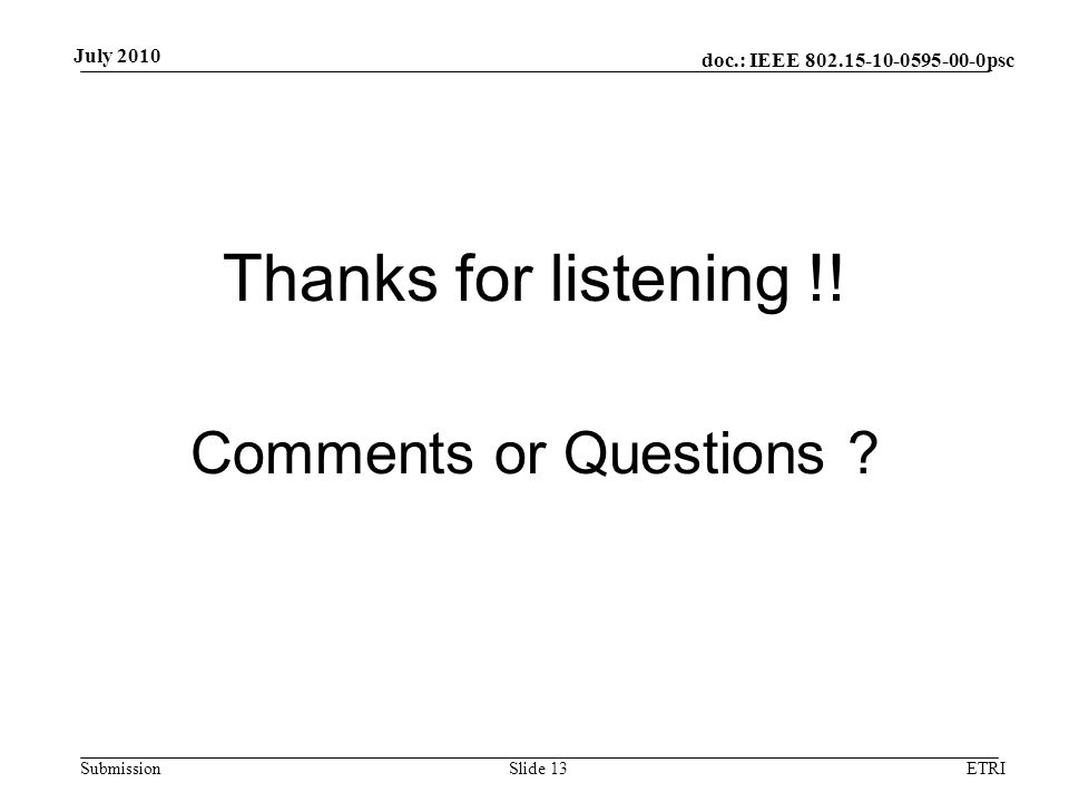 doc.: IEEE 802.15-10-0595-00-0psc Submission July 2010 Thanks for listening !! Comments or Questions ? ETRISlide 13