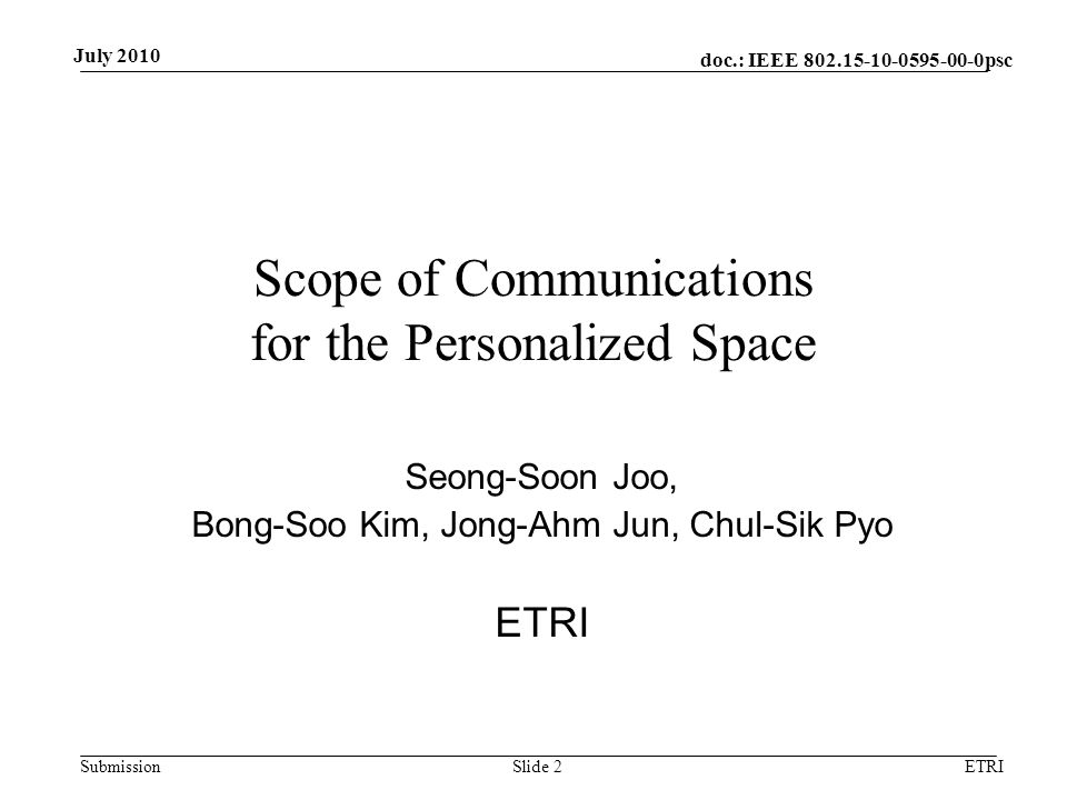 doc.: IEEE 802.15-10-0595-00-0psc Submission July 2010 ETRISlide 2 Scope of Communications for the Personalized Space Seong-Soon Joo, Bong-Soo Kim, Jo