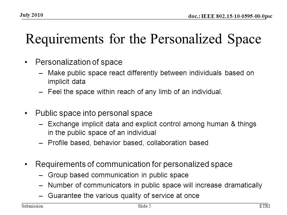 doc.: IEEE 802.15-10-0595-00-0psc Submission July 2010 Requirements for the Personalized Space Personalization of space –Make public space react differently between individuals based on implicit data –Feel the space within reach of any limb of an individual.