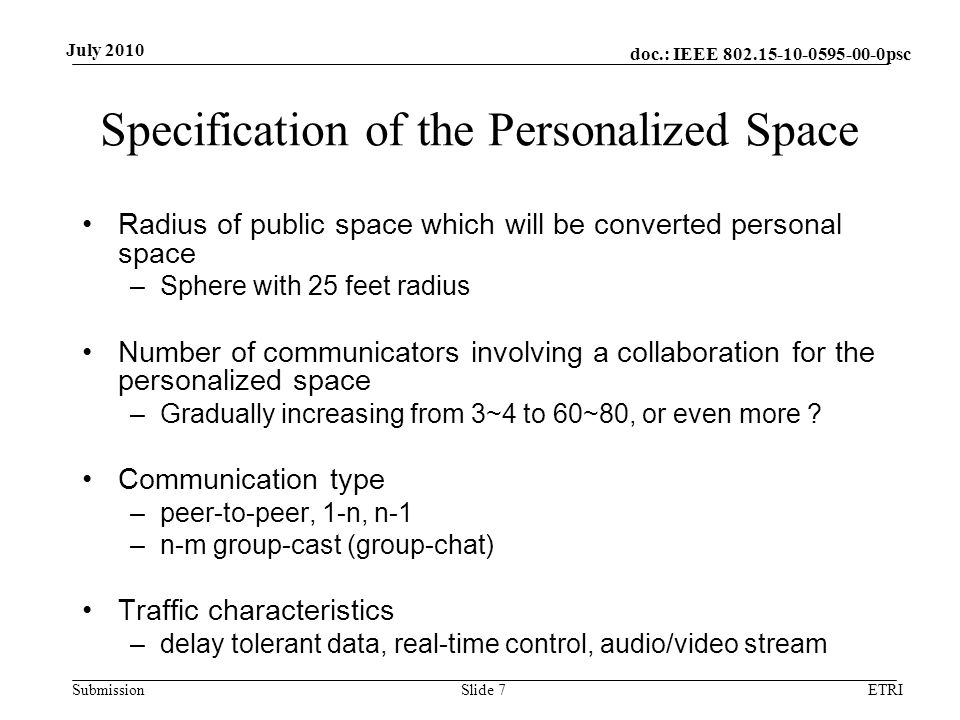 doc.: IEEE 802.15-10-0595-00-0psc Submission July 2010 Architectural View of the Personalized Space Independent personal space –Communicators in public space are involving to collaborate with no need of supporting from outside of the public space –Communications within public space Inter-related personal space –Space is inter-related with the pre-defined spaces –Information for collaboration needs to be provided from outside of the public space –Communication to outside of the public space Chased personal space –Personalized spaces are following to an individual –Communication between consecutive public spaces ETRISlide 8