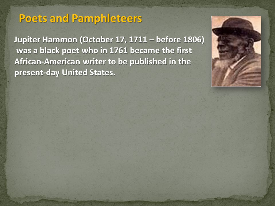 Jupiter Hammon (October 17, 1711 – before 1806) was a black poet who in 1761 became the first was a black poet who in 1761 became the first African-American writer to be published in the present-day United States.