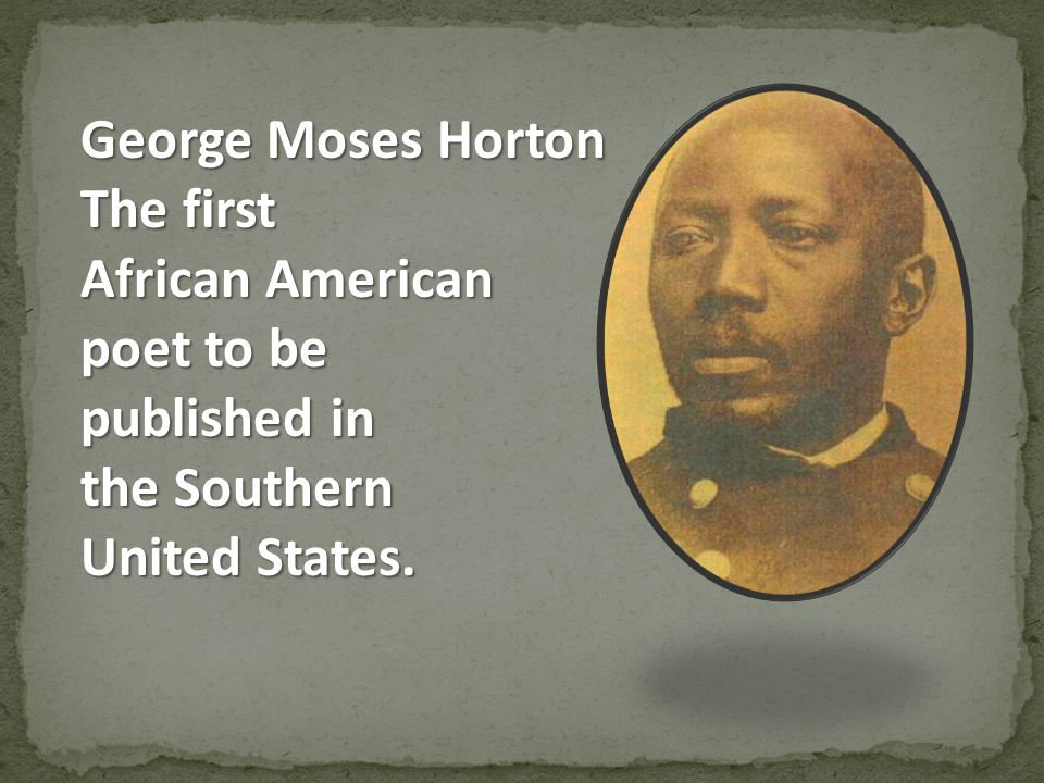 George Moses Horton The first African American poet to be published in the Southern United States.