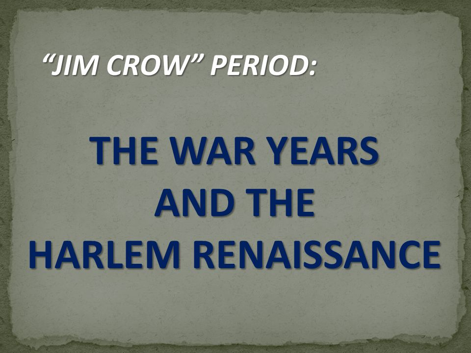 JIM CROW PERIOD: THE WAR YEARS AND THE HARLEM RENAISSANCE
