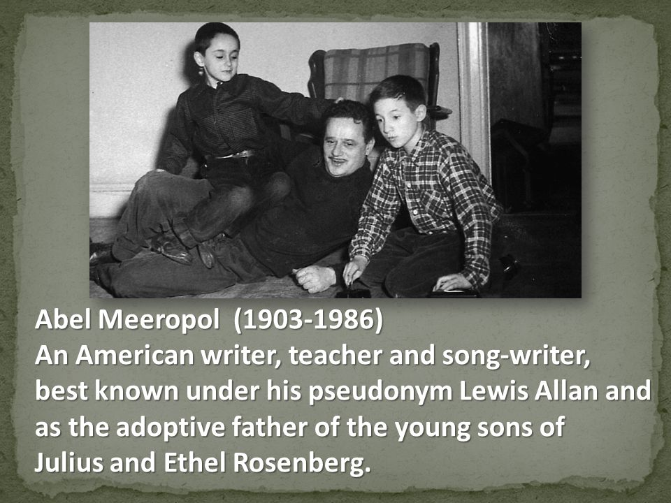 Abel Meeropol (1903-1986) An American writer, teacher and song-writer, best known under his pseudonym Lewis Allan and as the adoptive father of the young sons of Julius and Ethel Rosenberg.