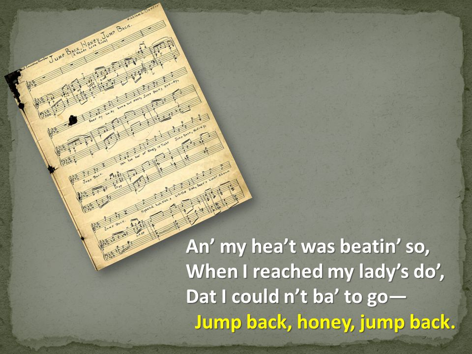 An' my hea't was beatin' so, When I reached my lady's do', Dat I could n't ba' to go— Jump back, honey, jump back.