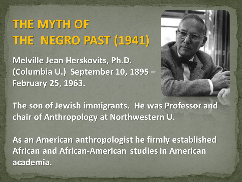 THE MYTH OF THE NEGRO PAST (1941) Melville Jean Herskovits, Ph.D.