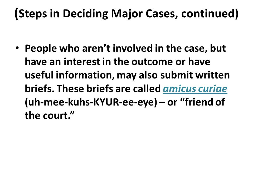 ( Steps in Deciding Major Cases, continued) People who aren't involved in the case, but have an interest in the outcome or have useful information, may also submit written briefs.