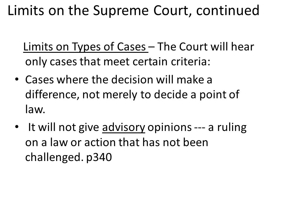 Limits on the Supreme Court, continued Limits on Types of Cases – The Court will hear only cases that meet certain criteria: Cases where the decision will make a difference, not merely to decide a point of law.