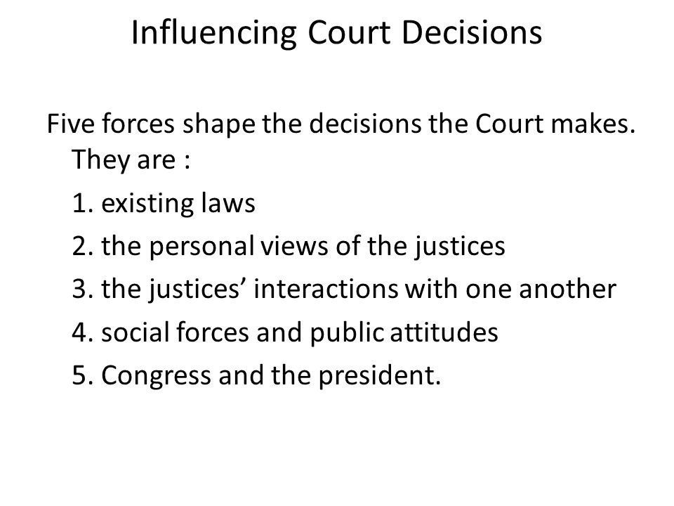 Influencing Court Decisions Five forces shape the decisions the Court makes.