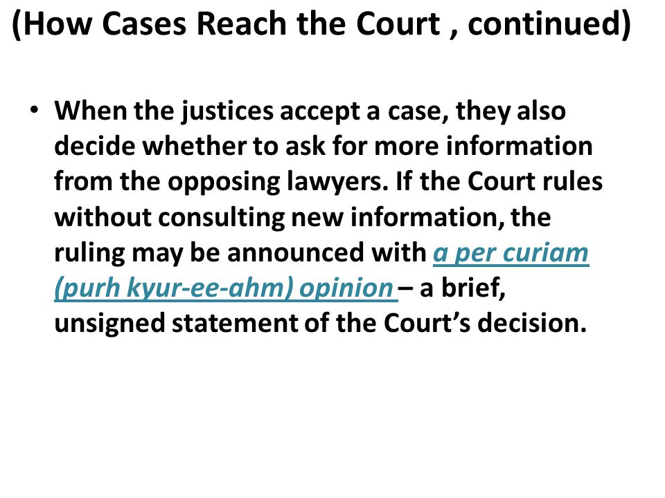 (How Cases Reach the Court, continued) When the justices accept a case, they also decide whether to ask for more information from the opposing lawyers.