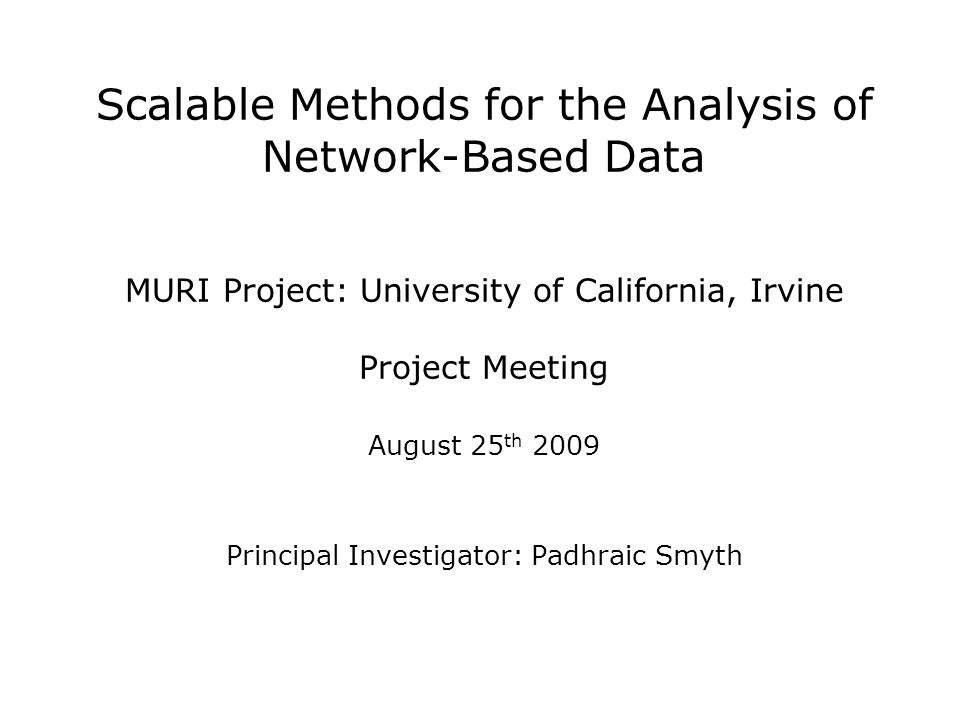Scalable Methods for the Analysis of Network-Based Data MURI Project: University of California, Irvine Project Meeting August 25 th 2009 Principal Investigator: Padhraic Smyth
