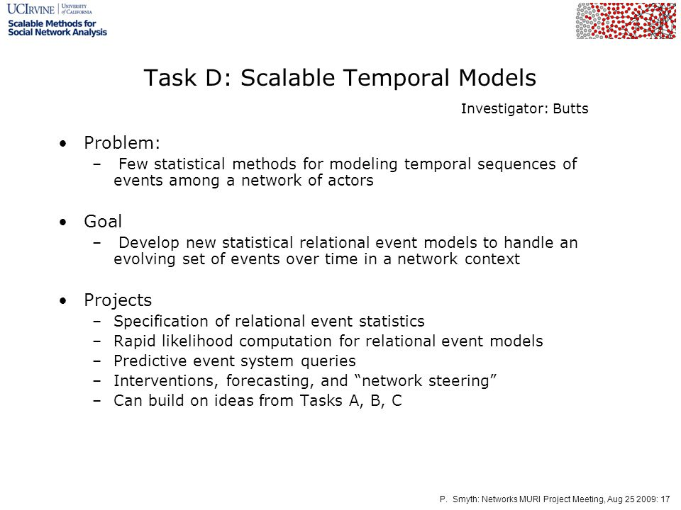 P. Smyth: Networks MURI Project Meeting, Aug 25 2009: 17 Task D: Scalable Temporal Models Problem: – Few statistical methods for modeling temporal seq