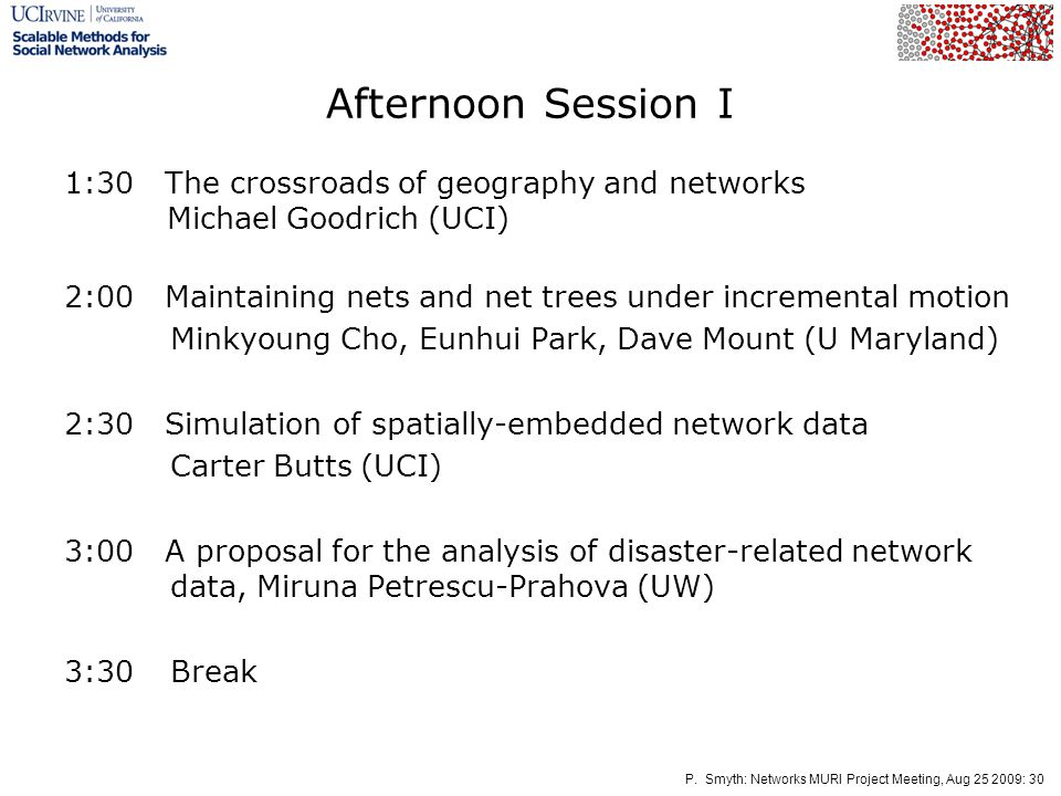 P. Smyth: Networks MURI Project Meeting, Aug 25 2009: 30 Afternoon Session I 1:30 The crossroads of geography and networks Michael Goodrich (UCI) 2:00