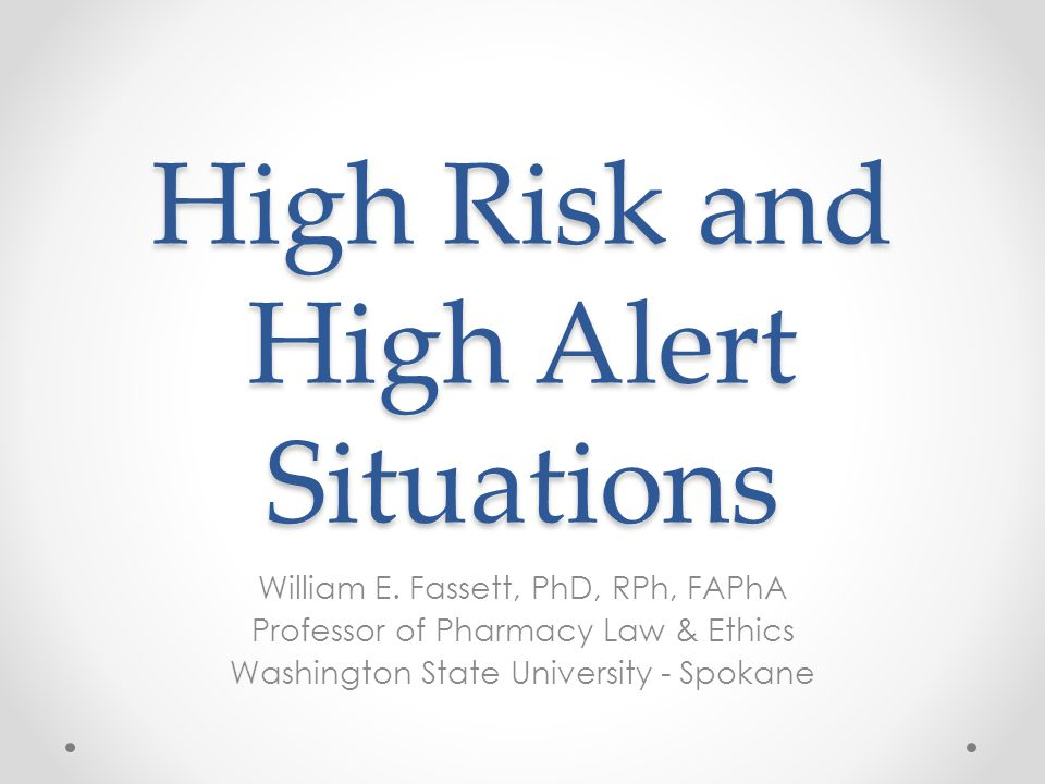 High Risk and High Alert Situations William E. Fassett, PhD, RPh, FAPhA Professor of Pharmacy Law & Ethics Washington State University - Spokane