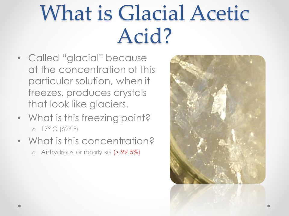 "What is Glacial Acetic Acid? Called ""glacial"" because at the concentration of this particular solution, when it freezes, produces crystals that look l"