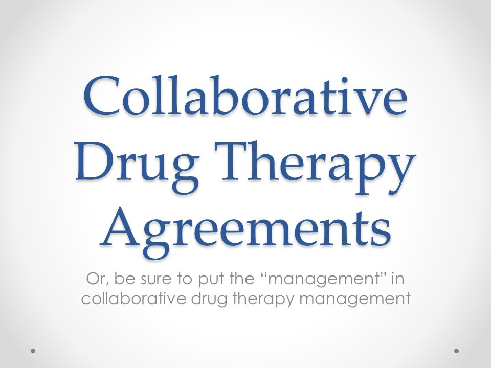 Collaborative Drug Therapy Agreements Or, be sure to put the management in collaborative drug therapy management
