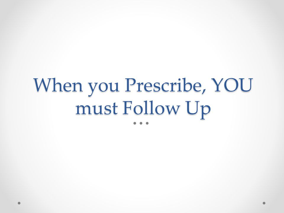 When you Prescribe, YOU must Follow Up