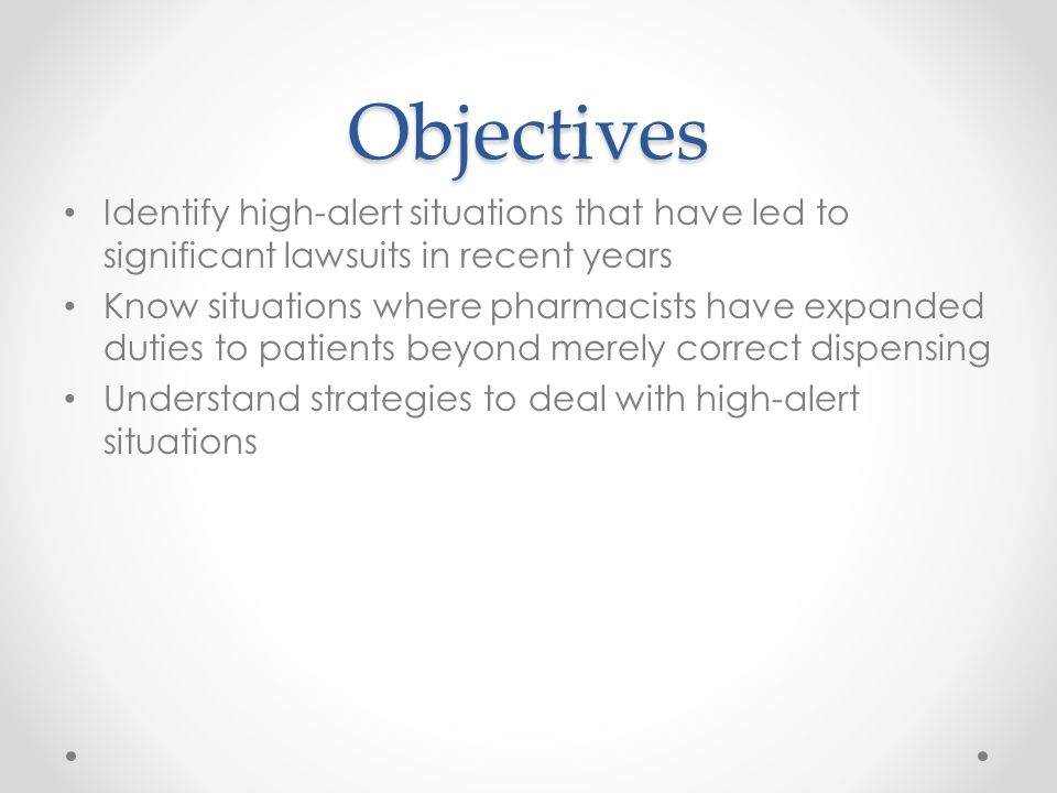 Objectives Identify high-alert situations that have led to significant lawsuits in recent years Know situations where pharmacists have expanded duties
