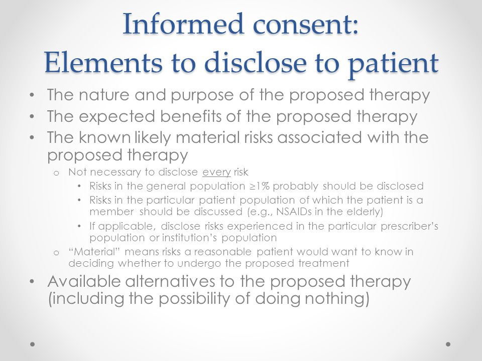 Informed consent: Elements to disclose to patient The nature and purpose of the proposed therapy The expected benefits of the proposed therapy The kno