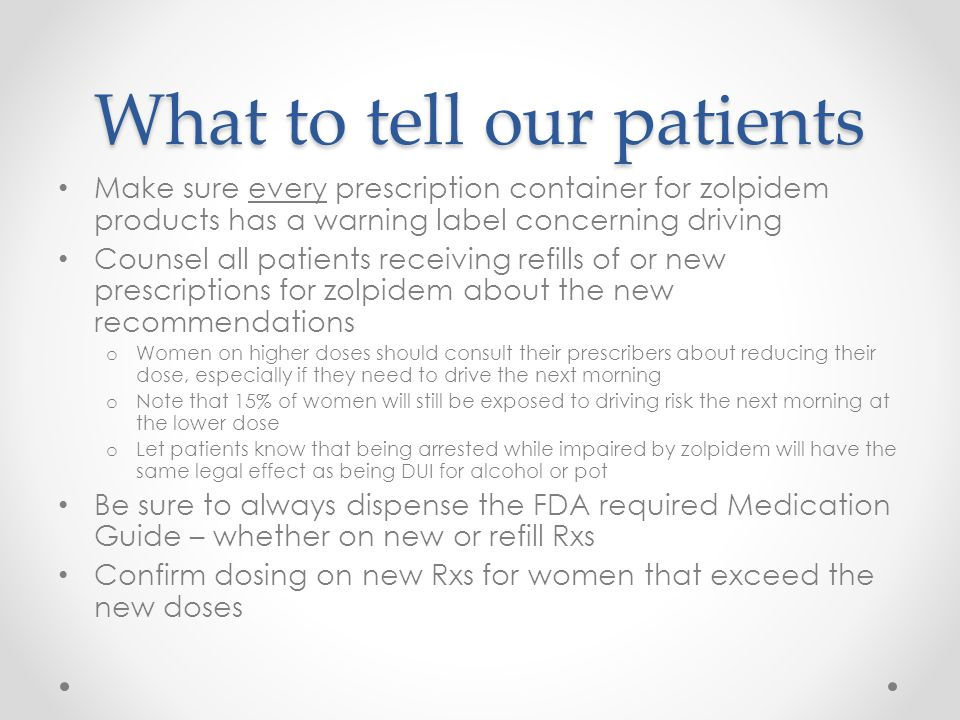 What to tell our patients Make sure every prescription container for zolpidem products has a warning label concerning driving Counsel all patients rec