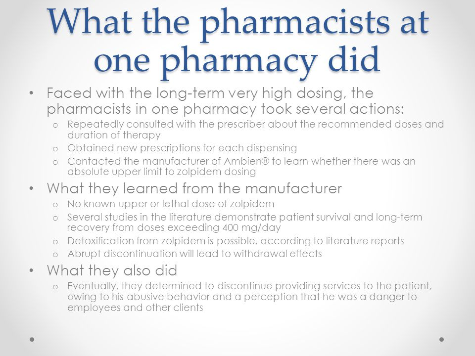 What the pharmacists at one pharmacy did Faced with the long-term very high dosing, the pharmacists in one pharmacy took several actions: o Repeatedly consulted with the prescriber about the recommended doses and duration of therapy o Obtained new prescriptions for each dispensing o Contacted the manufacturer of Ambien® to learn whether there was an absolute upper limit to zolpidem dosing What they learned from the manufacturer o No known upper or lethal dose of zolpidem o Several studies in the literature demonstrate patient survival and long-term recovery from doses exceeding 400 mg/day o Detoxification from zolpidem is possible, according to literature reports o Abrupt discontinuation will lead to withdrawal effects What they also did o Eventually, they determined to discontinue providing services to the patient, owing to his abusive behavior and a perception that he was a danger to employees and other clients
