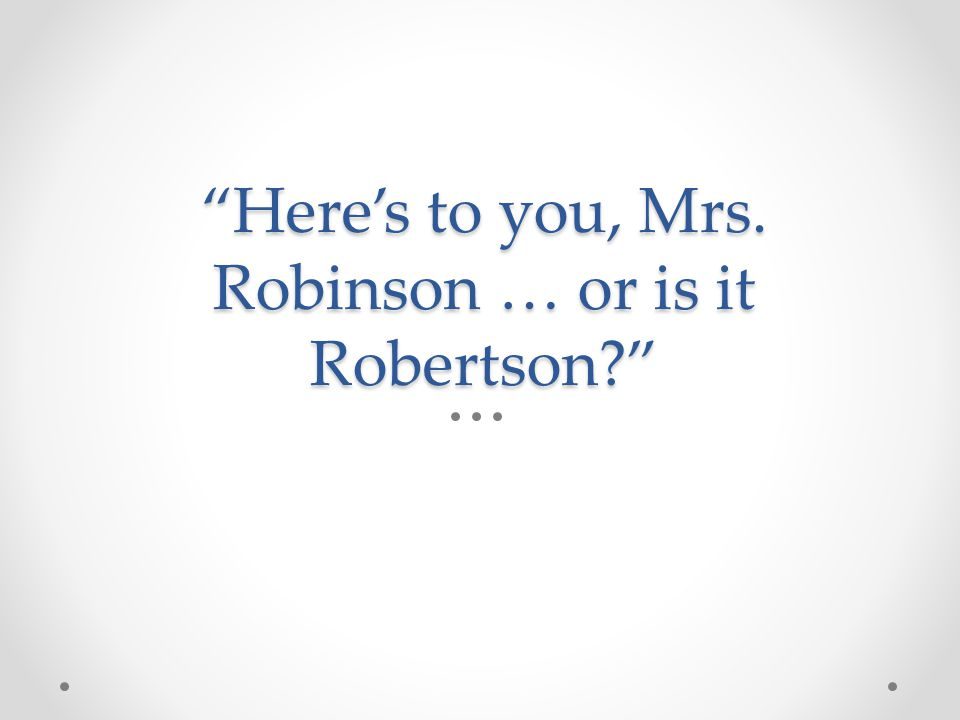 Here's to you, Mrs. Robinson … or is it Robertson?