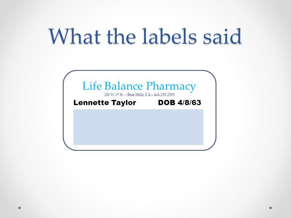 What the labels said Life Balance Pharmacy 200 W 1 st St. – Blue Hills, CA – 416-255-2555 Lennette Taylor DOB 4/8/63