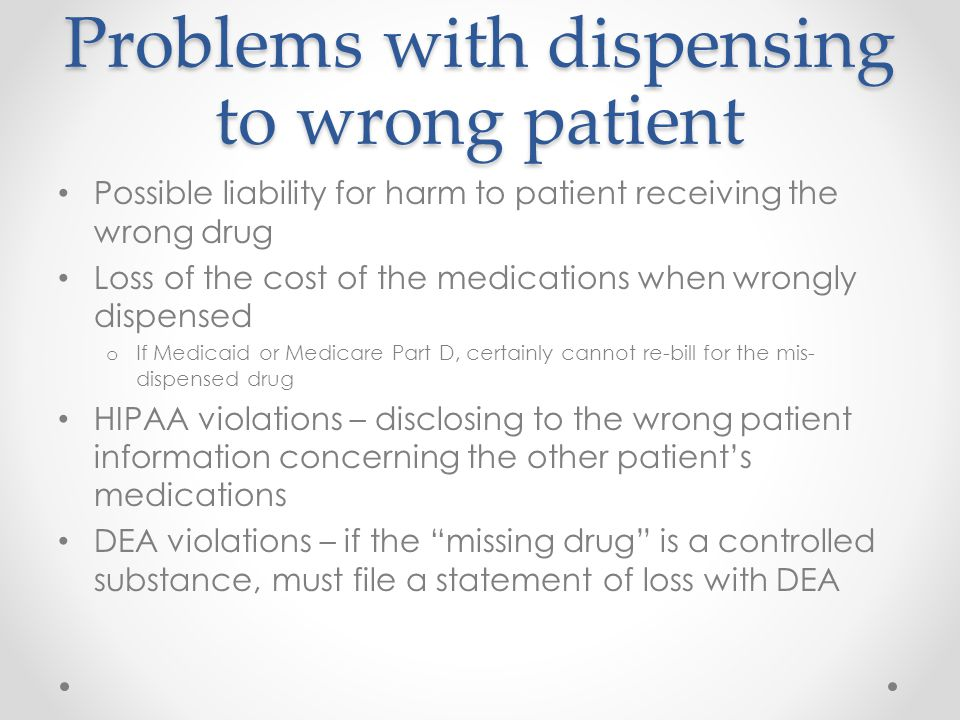 Problems with dispensing to wrong patient Possible liability for harm to patient receiving the wrong drug Loss of the cost of the medications when wro