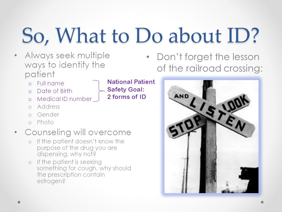 So, What to Do about ID? Don't forget the lesson of the railroad crossing: Always seek multiple ways to identify the patient o Full name o Date of Bir