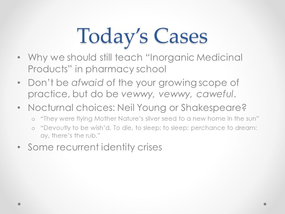 "Today's Cases Why we should still teach ""Inorganic Medicinal Products"" in pharmacy school Don't be afwaid of the your growing scope of practice, but d"